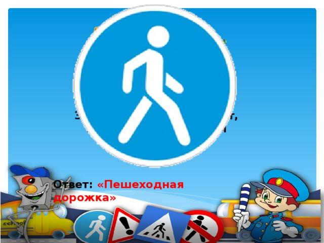 Человечек в синем круге – Это ясно всей округе: Здесь машины не пойдут, Пешеходы – в добрый путь.     Ответ: «Пешеходная дорожка»