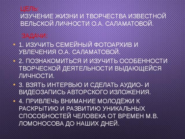 Цель:  изучение жизни и творчества известной вельской личности О.А. Саламатовой.    Задачи: