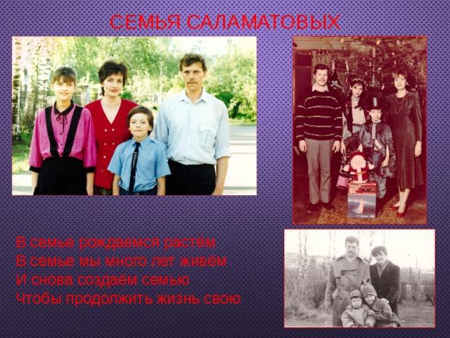 Семья Саламатовых В семье рождаемся растём В семье мы много лет живём И снова создаём семью Чтобы продолжить жизнь свою