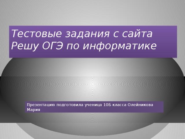 Тестовые задания с сайта Решу ОГЭ по информатике Презентацию подготовила ученица 10Б класса Олейникова Мария