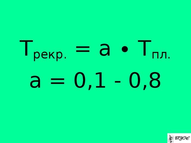 Т рекр. = а ∙ Т пл. а = 0,1 - 0,8