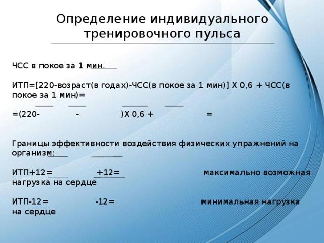 Определение индивидуального тренировочного пульса ЧСС в покое за 1 мин. ИТП=[220-возраст(в годах)-ЧСС(в покое за 1 мин)] X 0,6 + ЧСС(в покое за 1 мин)= =(220- - )X 0,6 + = Границы эффективности воздействия физических упражнений на организм: ИТП+12= +12= максимально возможная нагрузка на сердце ИТП-12= -12= минимальная нагрузка на сердце