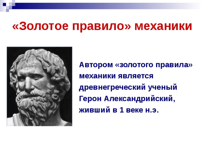 «Золотое правило» механики Автором «золотого правила» механики является древнегреческий ученый Герон Александрийский, живший в 1 веке н.э.