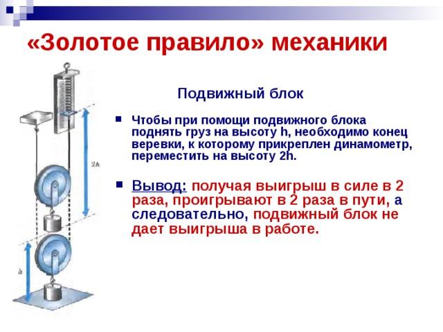 «Золотое правило» механики  Подвижный блок   Чтобы при помощи подвижного блока поднять груз на высоту h, необходимо конец веревки, к которому прикреплен динамометр, переместить на высоту 2h.