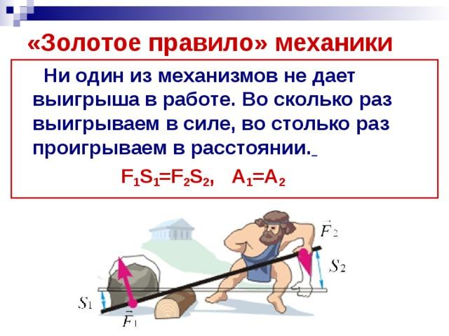 «Золотое правило» механики  Ни один из механизмов не дает выигрыша в работе. Во сколько раз выигрываем в силе, во столько раз проигрываем в расстоянии.   F 1 S 1 =F 2 S 2 , А 1 =А 2