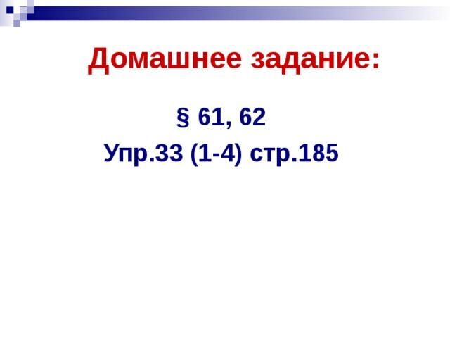Домашнее задание: § 61, 62 Упр.33 (1-4) стр.185