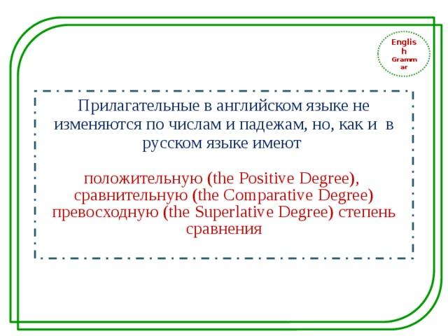 English Grammar Прилагательные в английском языке не изменяются по числам и падежам, но, как и в русском языке имеют положительную (the Positive Degree), сравнительную (the Comparative Degree) превосходную (the Superlative Degree) степень сравнения