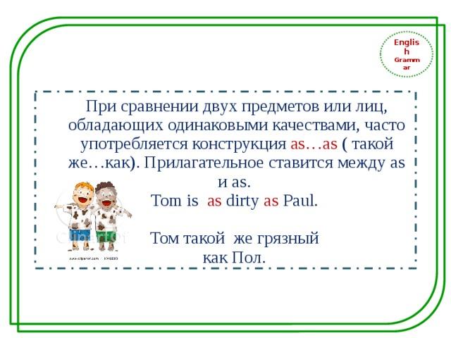 English Grammar При сравнении двух предметов или лиц, обладающих одинаковыми качествами, часто употребляется конструкция as…as ( такой же…как). Прилагательное ставится между as и as. Tom is as dirty as Paul. Том такой же грязный как Пол.