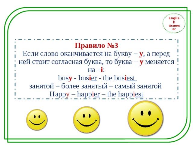 English Grammar Правило №3 Если слово оканчивается на букву – у , а перед ней стоит согласная буква, то буква – у меняется на – i :  bus y - bus i er - the bus i est занятой – более занятый – самый занятой Happ y – happ i er – the happ i est
