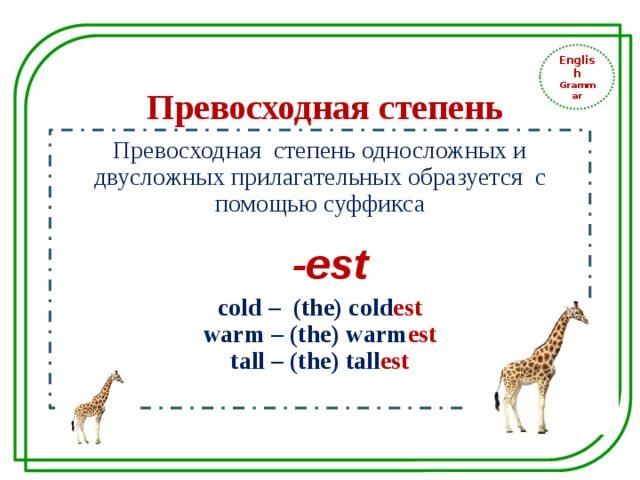 English Grammar Превосходная степень Превосходная степень односложных и двусложных прилагательных образуется с помощью суффикса  -est cold – (the) cold est warm – (the) warm est tall – (the) tall est
