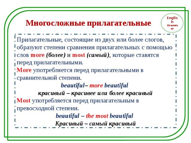 English Grammar Многосложные прилагательные Прилагательные, состоящие из двух или более слогов, образуют степени сравнения прилагательных с помощью слов more  (более) и most (самый) , которые ставятся перед прилагательными. More  употребляется перед прилагательными в сравнительной степени . beautiful – more beautiful красивый – красивее или более красивый Most  употребляется перед прилагательным в превосходной степени. beautiful – the most  beautiful Красивый – самый красивый