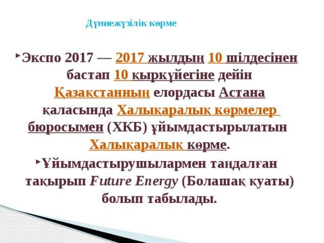 Дүниежүзілік көрме   Экспо 2017— 2017 жылдың  10 шілдесінен бастап 10 қыркүйегіне дейін Қазақстанның елордасы Астана қаласында Халықаралық  көрмелер  бюросымен (ХКБ) ұйымдастырылатын Халықаралық  көрме . Ұйымдастырушылармен таңдалған тақырып Future Energy (Болашақ қуаты) болып табылады.