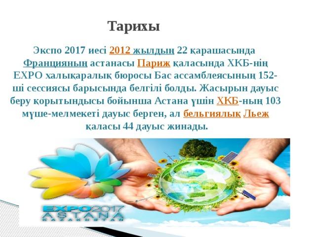 Тарихы   Экспо 2017 иесі 2012 жылдың 22 қарашасында Францияның астанасы Париж қаласында ХКБ-нің EXPO халықаралық бюросы Бас ассамблеясының 152-ші сессиясы барысында белгілі болды. Жасырын дауыс беру қорытындысы бойынша Астана үшін ХКБ -ның 103 мүше-мелмекеті дауыс берген, ал бельгиялық  Льеж қаласы 44 дауыс жинады.