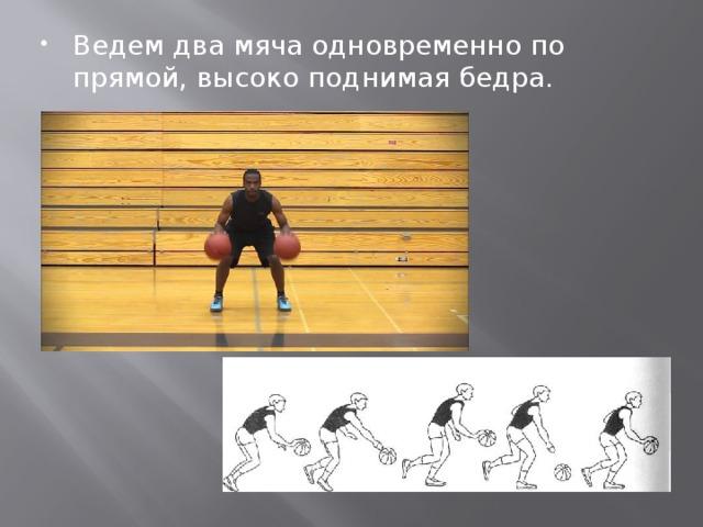 Ведем два мяча одновременно по прямой, высоко поднимая бедра.