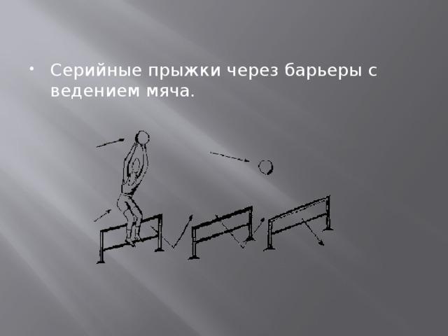 Серийные прыжки через барьеры с ведением мяча.