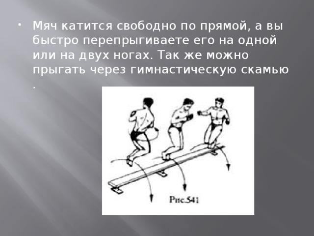 Мяч катится свободно по прямой, а вы быстро перепрыгиваете его на одной или на двух ногах. Так же можно прыгать через гимнастическую скамью .