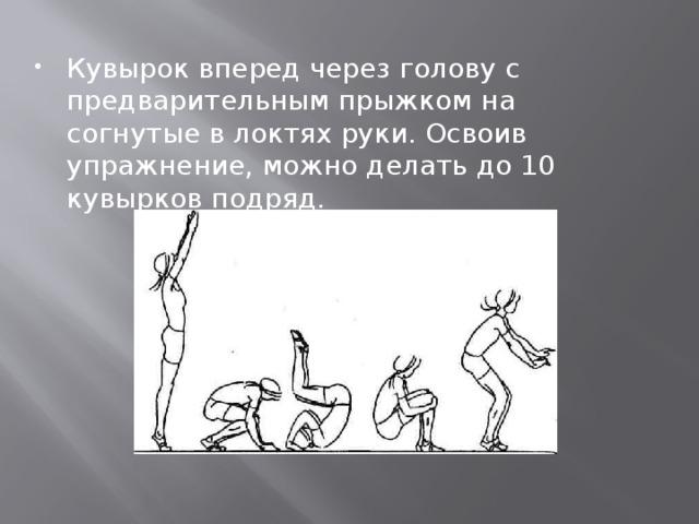 Кувырок вперед через голову с предварительным прыжком на согнутые в локтях руки. Освоив упражнение, можно делать до 10 кувырков подряд.