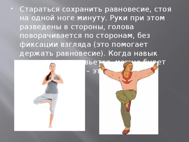 Стараться сохранить равновесие, стоя на одной ноге минуту. Руки при этом разведены в стороны, голова поворачивается по сторонам, без фиксации взгляда (это помогает держать равновесие). Когда навык достаточно разовьется, можно будет закрывать глаза – это сложнее.
