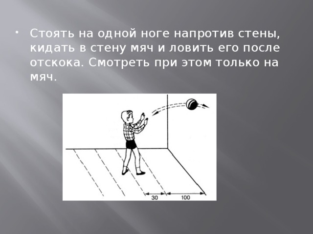 Стоять на одной ноге напротив стены, кидать в стену мяч и ловить его после отскока. Смотреть при этом только на мяч.