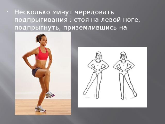 Несколько минутчередовать подпрыгивания : стоя на левой ноге, подпрыгнуть, приземлившись на правую.