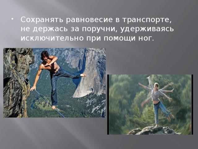 Сохранять равновесие в транспорте, не держась за поручни, удерживаясь исключительно при помощи ног.