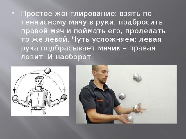 Простое жонглирование: взять по теннисному мячу в руки, подбросить правой мяч и поймать его, проделать то же левой. Чуть усложняем: левая рука подбрасывает мячик – правая ловит. И наоборот.