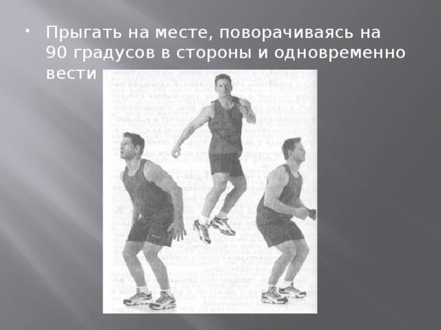Прыгать на месте, поворачиваясь на 90 градусов в стороны и одновременно вести мяч.