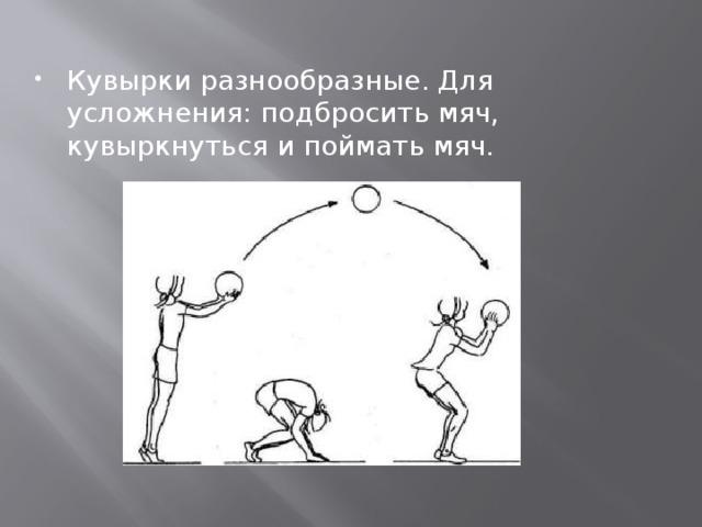 Кувырки разнообразные. Для усложнения: подбросить мяч, кувыркнуться и поймать мяч.