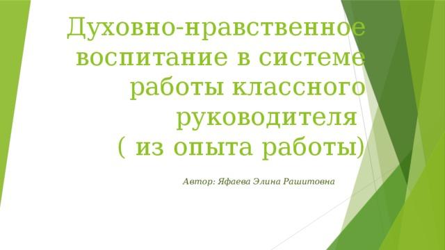 Духовно-нравственное воспитание в системе работы классного руководителя  ( из опыта работы)   Автор: Яфаева Элина Рашитовна