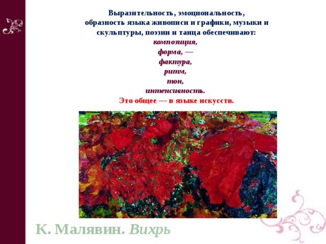 Выразительность, эмоциональность, образность языка живописи и графики, музыки и скульптуры, поэзии и танца обеспечивают: композиция, форма, — фактура, ритм, тон, интенсивность.  Это общее — в языке искусств. К. Малявин. Вихрь