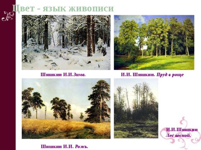 Цвет - язык живописи ШишкинИ.И. Зима.  И.И.Шишкин. Прудв роще  И.И.Шишкин Лесвесной.  ШишкинИ.И. Рожь.