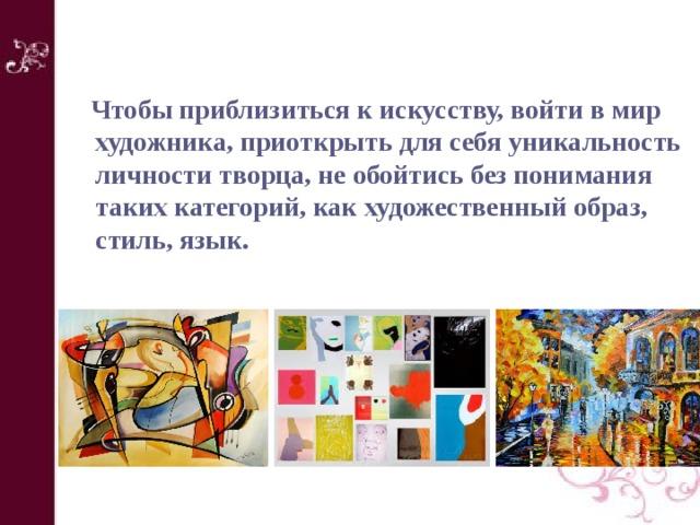 Чтобы приблизиться к искусству, войти в мир художника, приоткрыть для себя уникальность личности творца, не обойтись без понимания таких категорий, как художественный образ, стиль, язык.