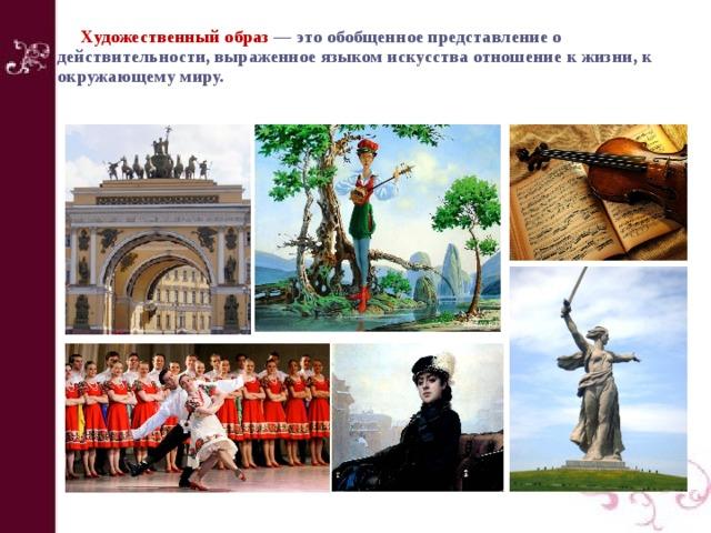 Художественный образ — это обобщенное представление о действительности, выраженное языком искусства отношение к жизни, к окружающему миру.