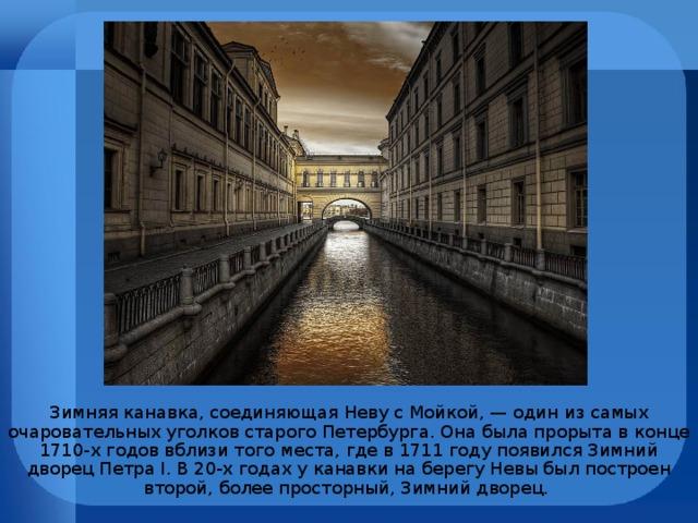 Зимняя канавка, соединяющая Неву с Мойкой, — один из самых очаровательных уголков старого Петербурга. Она была прорыта в конце 1710-х годов вблизи того места, где в 1711 году появился Зимний дворец Петра I. В 20-х годах у канавки на берегу Невы был построен второй, более просторный, Зимний дворец.