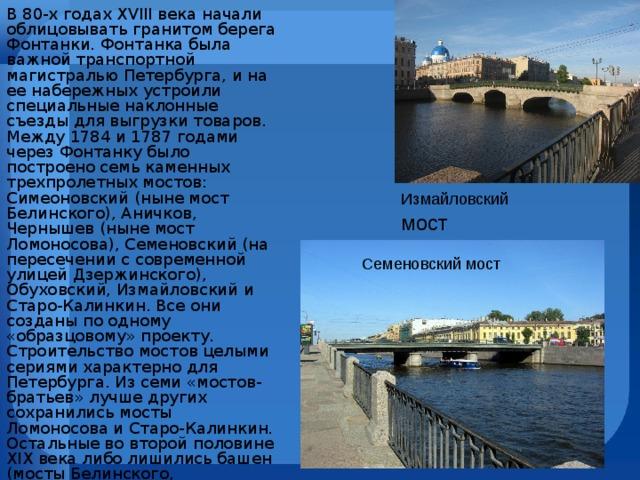 В 80-х годах XVIII века начали облицовывать гранитом берега Фонтанки. Фонтанка была важной транспортной магистралью Петербурга, и на ее набережных устроили специальные наклонные съезды для выгрузки товаров. Между 1784 и 1787 годами через Фонтанку было построено семь каменных трехпролетных мостов: Симеоновский (ныне мост Белинского), Аничков, Чернышев (ныне мост Ломоносова), Семеновский (на пересечении с современной улицей Дзержинского), Обуховский, Измайловский и Старо-Калинкин. Все они созданы по одному «образцовому» проекту. Строительство мостов целыми сериями характерно для Петербурга. Из семи «мостов-братьев» лучше других сохранились мосты Ломоносова и Старо-Калинкин. Остальные во второй половине XIX века либо лишились башен (мосты Белинского, Измайловский), либо были полностью перестроены. Измайловский мост Семеновский мост