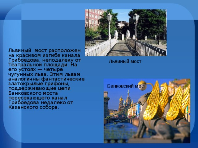 Львиный мост расположен на красивом изгибе канала Грибоедова, неподалеку от Театральной площади. На его устоях — четыре чугунных льва. Этим львам аналогичны фантастические златокрылые грифоны, поддерживающие цепи Банковского моста пересекающего канал Грибоедова недалеко от Казанского собора. Львиный мост Банковский мост