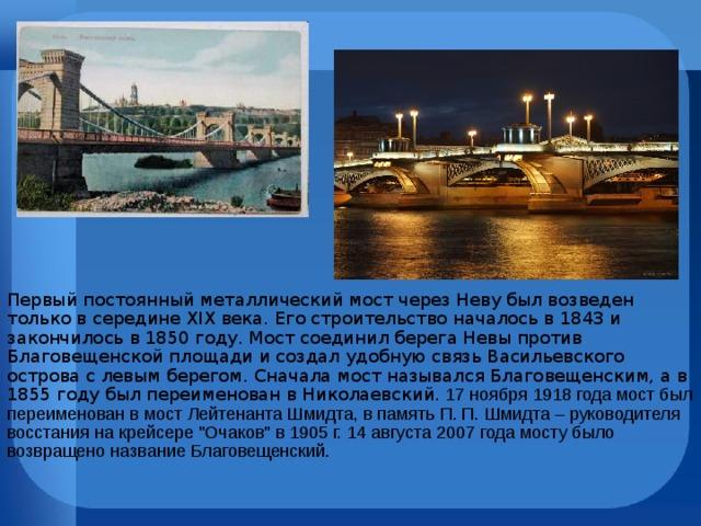 Первый постоянный металлический мост через Неву был возведен только в середине XIX века. Его строительство началось в 1843 и закончилось в 1850 году. Мост соединил берега Невы против Благовещенской площади и создал удобную связь Васильевского острова с левым берегом. Сначала мост назывался Благовещенским, а в 1855 году был переименован в Николаевский. 17 ноября 1918 года мост был переименован в мост Лейтенанта Шмидта, в память П. П. Шмидта – руководителя восстания на крейсере