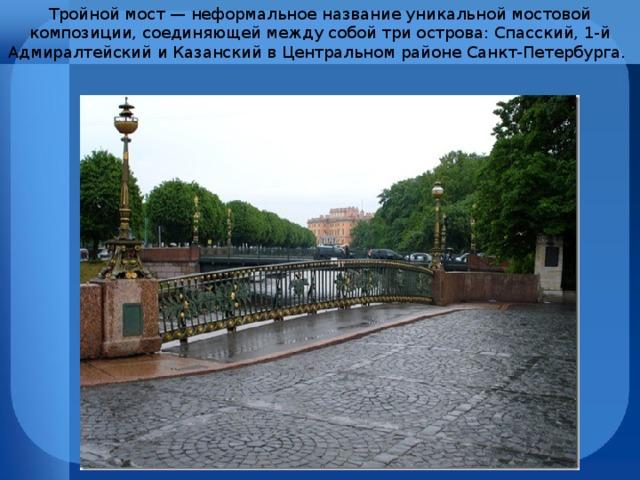 Тройной мост — неформальное название уникальной мостовой композиции, соединяющей между собой три острова: Спасский, 1-й Адмиралтейский и Казанский в Центральном районе Санкт-Петербурга.