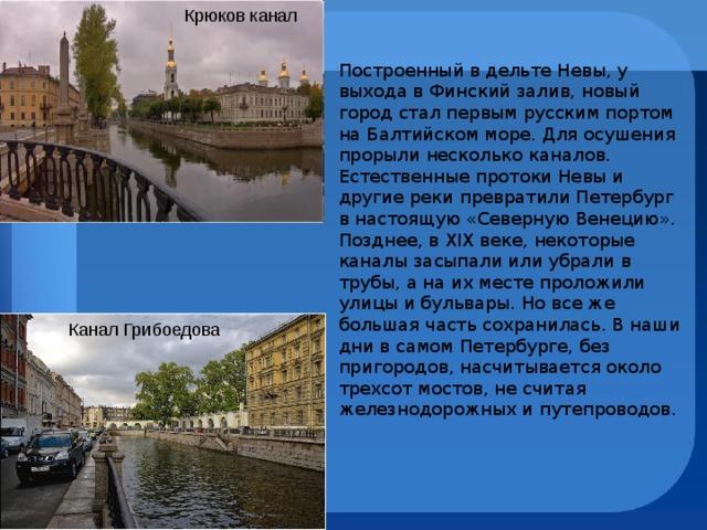 Крюков канал Построенный в дельте Невы, у выхода в Финский залив, новый город стал первым русским портом на Балтийском море. Для осушения прорыли несколько каналов. Естественные протоки Невы и другие реки превратили Петербург в настоящую «Северную Венецию». Позднее, в XIX веке, некоторые каналы засыпали или убрали в трубы, а на их месте проложили улицы и бульвары. Но все же большая часть сохранилась. В наши дни в самом Петербурге, без пригородов, насчитывается около трехсот мостов, не считая железнодорожных и путепроводов. Канал Грибоедова