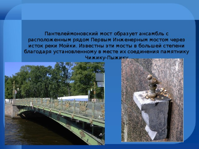 Пантелеймоновский мост образует ансамбль с расположенным рядом Первым Инженерным мостом через исток реки Мойки. Известны эти мосты в большей степени благодаря установленному в месте их соединения памятнику Чижику-Пыжику