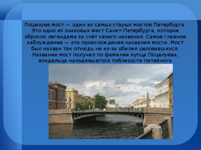 Поцелуев мост — один из самых старых мостов Петербурга. Это одно из знаковых мест Санкт-Петербурга, которое обросло легендами за счёт своего названия. Самое главное заблуждение — это происхождение названия моста. Мост был назван так отнюдь не из-за обилия целовавшихся. Название мост получил по фамилии купца Поцелуева, владельца находившегося поблизости питейного заведения «Поцелуй».