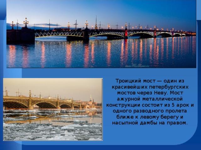 Троицкий мост — один из красивейших петербургских мостов через Неву. Мост ажурной металлической конструкции состоит из 5 арок и одного разводного пролета ближе к левому берегу и насыпной дамбы на правом.