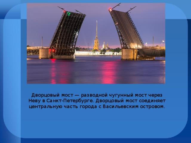 Дворцовый мост — разводной чугунный мост через Неву в Санкт-Петербурге. Дворцовый мост соединяет центральную часть города с Васильевским островом.