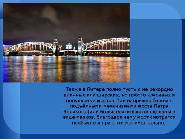 Также в Питере полно пусть и не рекордно длинных или широких, но просто красивых и популярных мостов. Так например башни с подъёмными механизмами моста Петра Великого (или Большеохтинского) сделаны в виде маяков, благодаря чему мост смотрится необычно и при этом монументально.