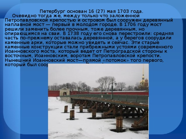 Петербург основан 16 (27) мая 1703 года.  Очевидно тогда же, между только что заложенной Петропавловской крепостью и островом был сооружен деревянный наплавной мост — первый в молодом городе. В 1706 году мост решили заменить более прочным, тоже деревянным, но опирающимся на сваи. В 1738 году его снова перестроили: средняя часть по-прежнему оставалась деревянной, а у берегов соорудили каменные арки, которые можно увидеть и сейчас. Эти старые каменные конструкции стали прибрежными устоями современного Иоанновского моста, который ведет от Петроградской стороны к восточным, Иоанновским, воротам Петропавловской крепости. Нынешний Иоанновский мост—прямой «потомок» того первого, который был сооружен еще при Петре I.