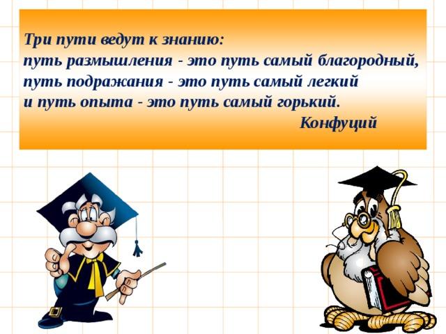 Три пути ведут к знанию: путь размышления - это путь самый благородный, путь подражания - это путь самый легкий и путь опыта - это путь самый горький.  Конфуций