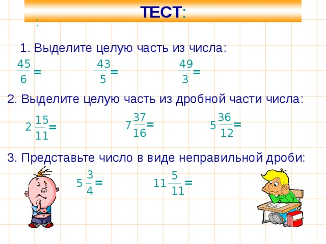 ТЕСТ : : 1. Выделите целую часть из числа: 43 45 49   = = = = 6 3 5 2. Выделите целую часть из дробной части числа:  36 37 15 = = 7 5 2 = 16 12 11 3. Представьте число в виде неправильной дроби:  3 5 = = 11 5 11 4