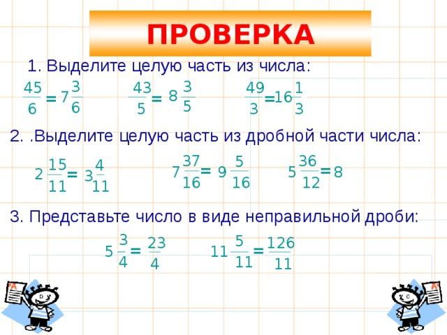 ПРОВЕРКА 1. Выделите целую часть из числа: 3 3 1 43 49 45 8 7 16 = = = 5 6 3 3 6 5 2. .Выделите целую часть из дробной части числа:  36 37 5 15 4 = = 5 7 8 9 2 = 3 12 16 16 11 11 3. Представьте число в виде неправильной дроби:  3 5 23 126 = = 11 5 4 11 4 11