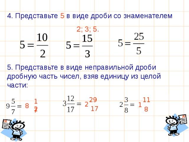 4. Представьте 5 в виде дроби со знаменателем  2; 3; 5.  5. Представьте в виде неправильной дроби дробную часть чисел, взяв единицу из целой части: 29 11 12 2 1 8 17 8 7