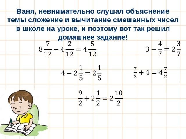Ваня, невнимательно слушал объяснение темы сложение и вычитание смешанных чисел в школе на уроке, и поэтому вот так решил домашнее задание!